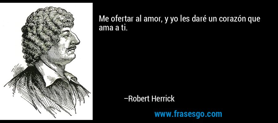 Me ofertar al amor, y yo les daré un corazón que ama a ti. – Robert Herrick