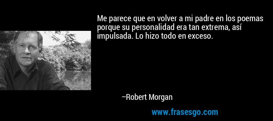 Me parece que en volver a mi padre en los poemas porque su personalidad era tan extrema, así impulsada. Lo hizo todo en exceso. – Robert Morgan