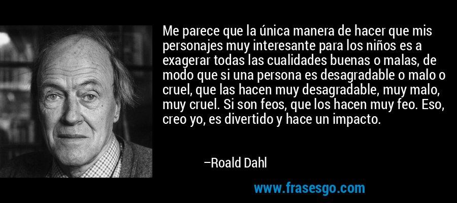 Me parece que la única manera de hacer que mis personajes muy interesante para los niños es a exagerar todas las cualidades buenas o malas, de modo que si una persona es desagradable o malo o cruel, que las hacen muy desagradable, muy malo, muy cruel. Si son feos, que los hacen muy feo. Eso, creo yo, es divertido y hace un impacto. – Roald Dahl