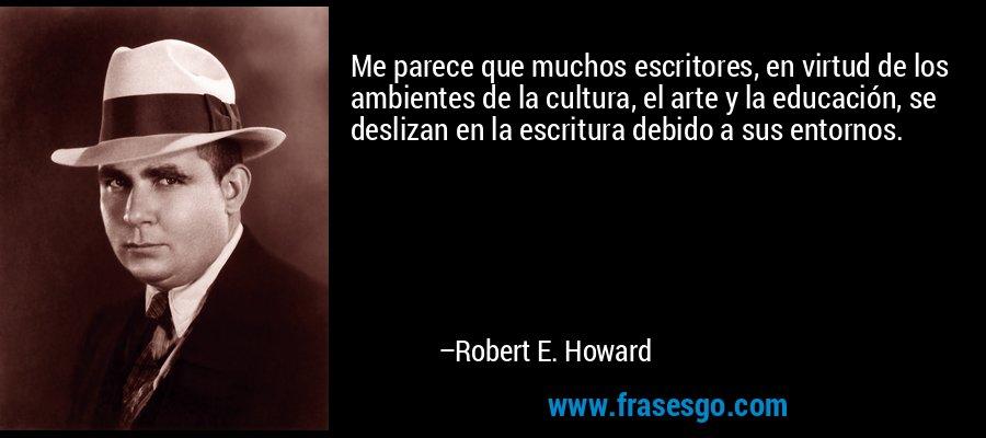 Me parece que muchos escritores, en virtud de los ambientes de la cultura, el arte y la educación, se deslizan en la escritura debido a sus entornos. – Robert E. Howard