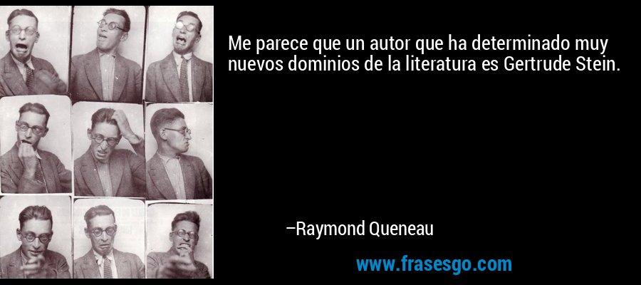 Me parece que un autor que ha determinado muy nuevos dominios de la literatura es Gertrude Stein. – Raymond Queneau
