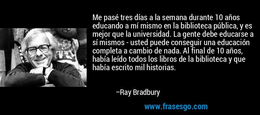 Me pasé tres días a la semana durante 10 años educando a mí mismo en la biblioteca pública, y es mejor que la universidad. La gente debe educarse a sí mismos - usted puede conseguir una educación completa a cambio de nada. Al final de 10 años, había leído todos los libros de la biblioteca y que había escrito mil historias. – Ray Bradbury
