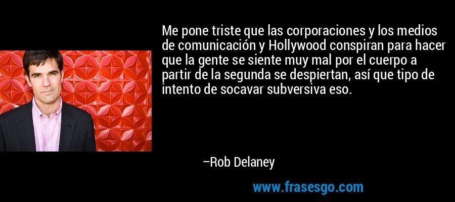 Me pone triste que las corporaciones y los medios de comunicación y Hollywood conspiran para hacer que la gente se siente muy mal por el cuerpo a partir de la segunda se despiertan, así que tipo de intento de socavar subversiva eso. – Rob Delaney
