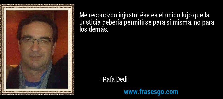 Me reconozco injusto: ése es el único lujo que la Justicia debería permitirse para sí misma, no para los demás. – Rafa Dedi