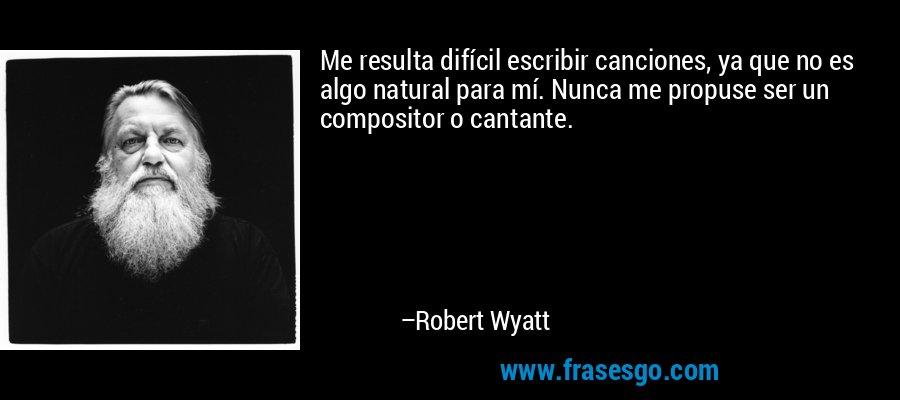Me resulta difícil escribir canciones, ya que no es algo natural para mí. Nunca me propuse ser un compositor o cantante. – Robert Wyatt