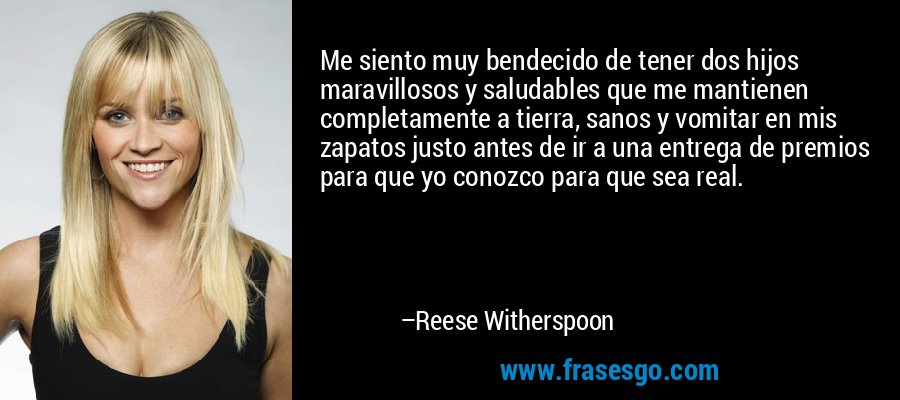 Me siento muy bendecido de tener dos hijos maravillosos y saludables que me mantienen completamente a tierra, sanos y vomitar en mis zapatos justo antes de ir a una entrega de premios para que yo conozco para que sea real. – Reese Witherspoon