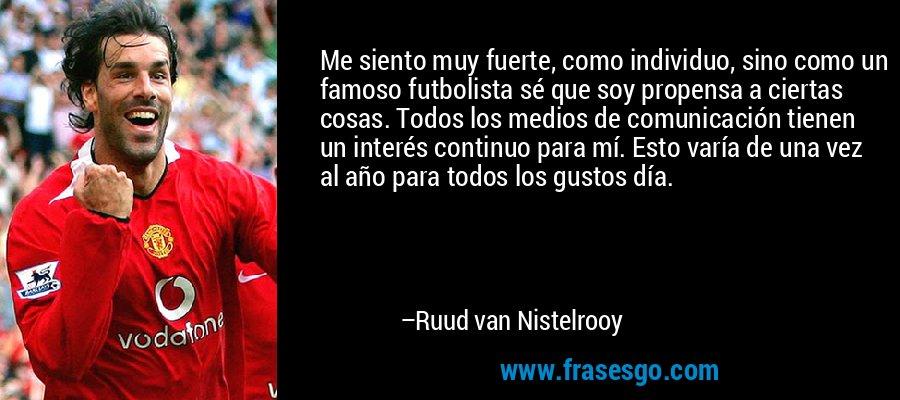 Me siento muy fuerte, como individuo, sino como un famoso futbolista sé que soy propensa a ciertas cosas. Todos los medios de comunicación tienen un interés continuo para mí. Esto varía de una vez al año para todos los gustos día. – Ruud van Nistelrooy