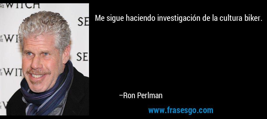 Me sigue haciendo investigación de la cultura biker. – Ron Perlman