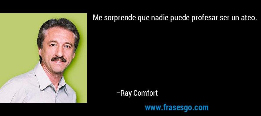 Me sorprende que nadie puede profesar ser un ateo. – Ray Comfort