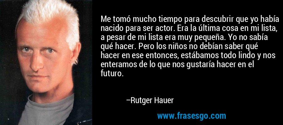 Me tomó mucho tiempo para descubrir que yo había nacido para ser actor. Era la última cosa en mi lista, a pesar de mi lista era muy pequeña. Yo no sabía qué hacer. Pero los niños no debían saber qué hacer en ese entonces, estábamos todo lindo y nos enteramos de lo que nos gustaría hacer en el futuro. – Rutger Hauer