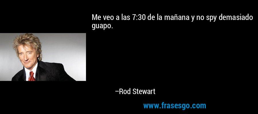 Me veo a las 7:30 de la mañana y no spy demasiado guapo. – Rod Stewart