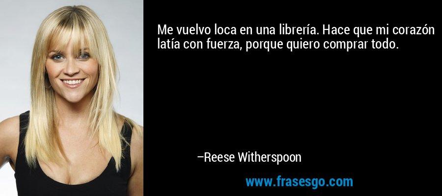 Me vuelvo loca en una librería. Hace que mi corazón latía con fuerza, porque quiero comprar todo. – Reese Witherspoon