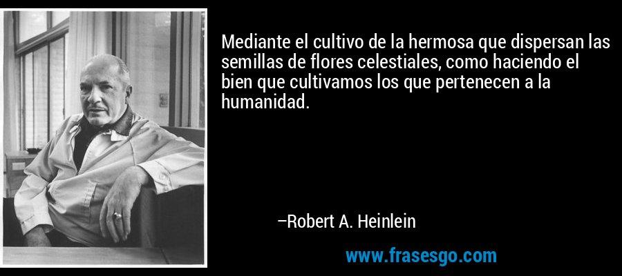 Mediante el cultivo de la hermosa que dispersan las semillas de flores celestiales, como haciendo el bien que cultivamos los que pertenecen a la humanidad. – Robert A. Heinlein