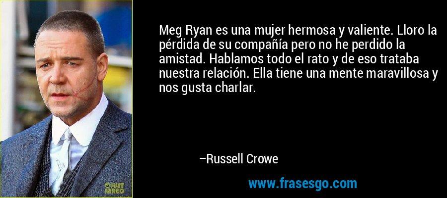 Meg Ryan es una mujer hermosa y valiente. Lloro la pérdida de su compañía pero no he perdido la amistad. Hablamos todo el rato y de eso trataba nuestra relación. Ella tiene una mente maravillosa y nos gusta charlar. – Russell Crowe