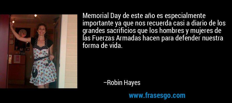 Memorial Day de este año es especialmente importante ya que nos recuerda casi a diario de los grandes sacrificios que los hombres y mujeres de las Fuerzas Armadas hacen para defender nuestra forma de vida. – Robin Hayes