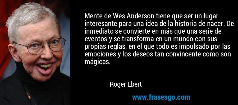 Mente de Wes Anderson tiene que ser un lugar interesante para una idea de la historia de nacer. De inmediato se convierte en más que una serie de eventos y se transforma en un mundo con sus propias reglas, en el que todo es impulsado por las emociones y los deseos tan convincente como son mágicas. – Roger Ebert