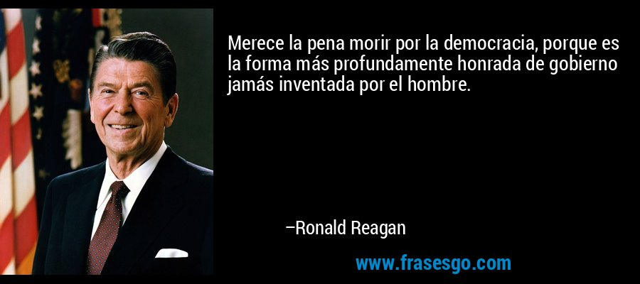 Merece la pena morir por la democracia, porque es la forma más profundamente honrada de gobierno jamás inventada por el hombre. – Ronald Reagan