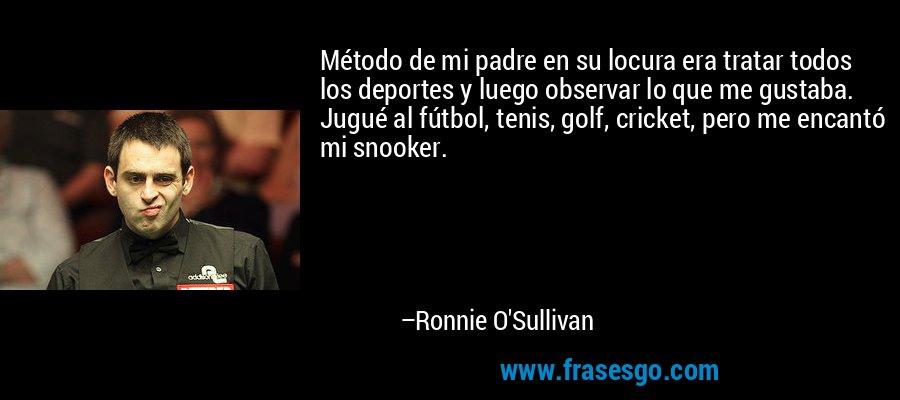 Método de mi padre en su locura era tratar todos los deportes y luego observar lo que me gustaba. Jugué al fútbol, tenis, golf, cricket, pero me encantó mi snooker. – Ronnie O'Sullivan