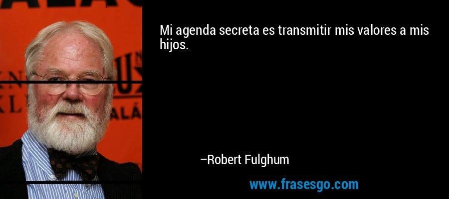 Mi agenda secreta es transmitir mis valores a mis hijos. – Robert Fulghum