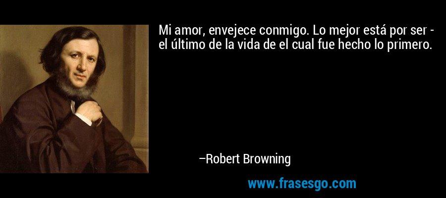 Mi amor, envejece conmigo. Lo mejor está por ser - el último de la vida de el cual fue hecho lo primero. – Robert Browning