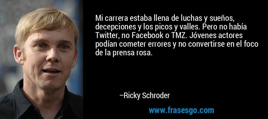 Mi carrera estaba llena de luchas y sueños, decepciones y los picos y valles. Pero no había Twitter, no Facebook o TMZ. Jóvenes actores podían cometer errores y no convertirse en el foco de la prensa rosa. – Ricky Schroder
