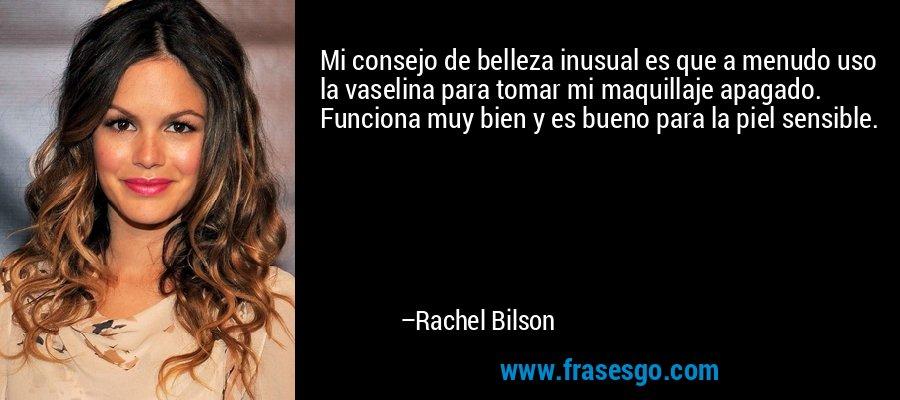 Mi consejo de belleza inusual es que a menudo uso la vaselina para tomar mi maquillaje apagado. Funciona muy bien y es bueno para la piel sensible. – Rachel Bilson