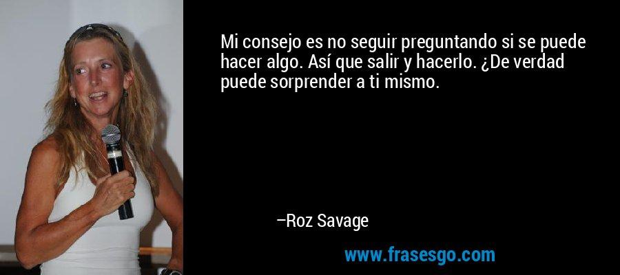 Mi consejo es no seguir preguntando si se puede hacer algo. Así que salir y hacerlo. ¿De verdad puede sorprender a ti mismo. – Roz Savage