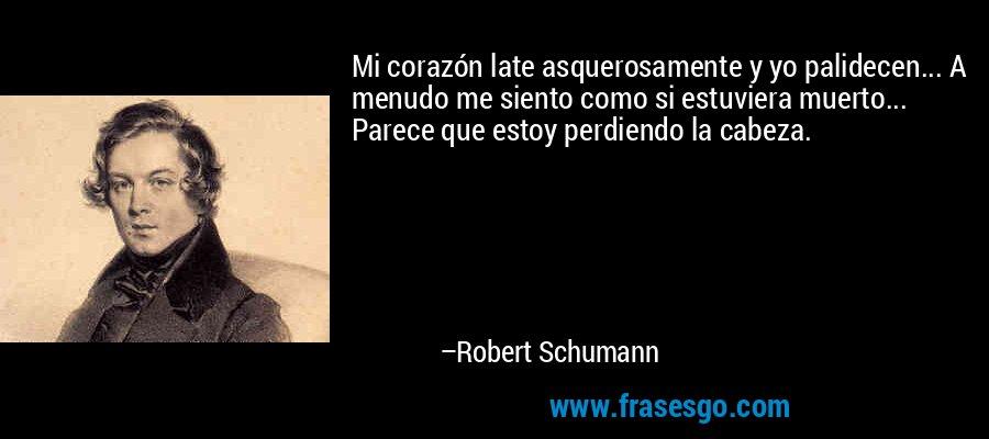 Mi corazón late asquerosamente y yo palidecen... A menudo me siento como si estuviera muerto... Parece que estoy perdiendo la cabeza. – Robert Schumann