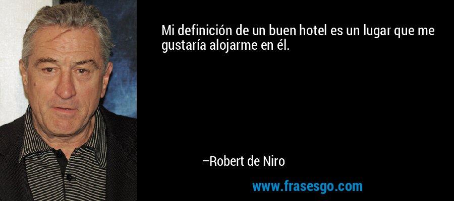 Mi definición de un buen hotel es un lugar que me gustaría alojarme en él. – Robert de Niro
