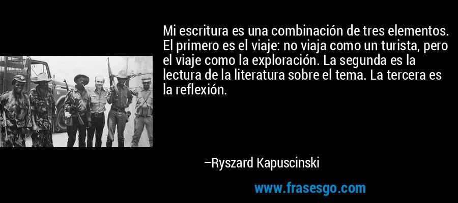 Mi escritura es una combinación de tres elementos. El primero es el viaje: no viaja como un turista, pero el viaje como la exploración. La segunda es la lectura de la literatura sobre el tema. La tercera es la reflexión. – Ryszard Kapuscinski
