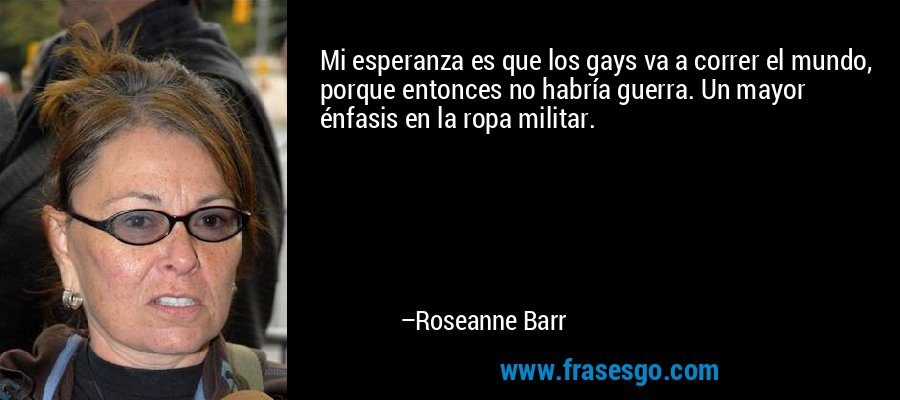 Mi esperanza es que los gays va a correr el mundo, porque entonces no habría guerra. Un mayor énfasis en la ropa militar. – Roseanne Barr