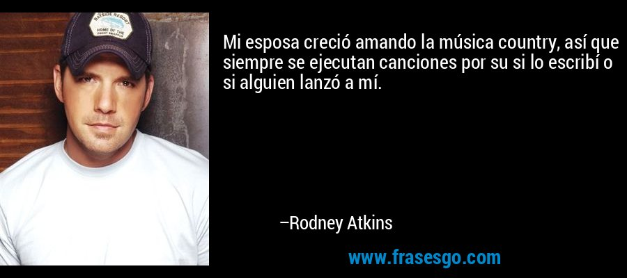 Mi esposa creció amando la música country, así que siempre se ejecutan canciones por su si lo escribí o si alguien lanzó a mí. – Rodney Atkins