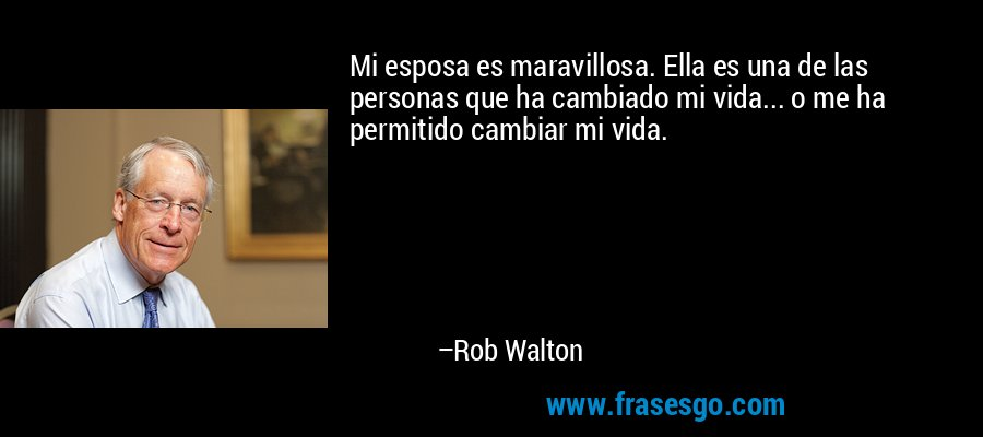 Mi esposa es maravillosa. Ella es una de las personas que ha cambiado mi vida... o me ha permitido cambiar mi vida. – Rob Walton