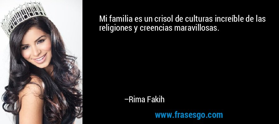 Mi familia es un crisol de culturas increíble de las religiones y creencias maravillosas. – Rima Fakih