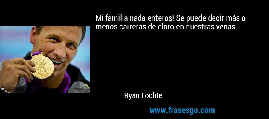 Mi familia nada enteros! Se puede decir más o menos carreras de cloro en nuestras venas. – Ryan Lochte