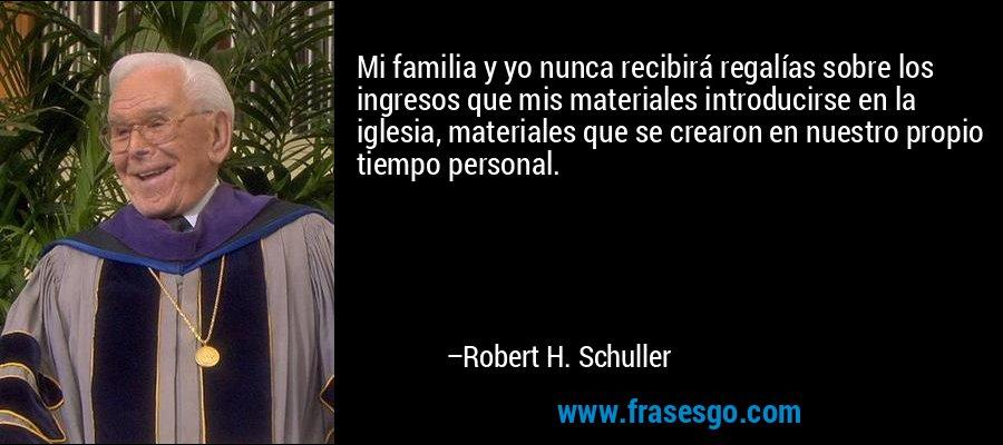 Mi familia y yo nunca recibirá regalías sobre los ingresos que mis materiales introducirse en la iglesia, materiales que se crearon en nuestro propio tiempo personal. – Robert H. Schuller