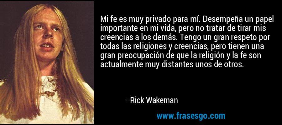 Mi fe es muy privado para mí. Desempeña un papel importante en mi vida, pero no tratar de tirar mis creencias a los demás. Tengo un gran respeto por todas las religiones y creencias, pero tienen una gran preocupación de que la religión y la fe son actualmente muy distantes unos de otros. – Rick Wakeman