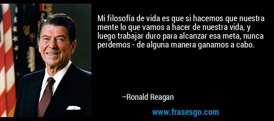 Mi filosofía de vida es que si hacemos que nuestra mente lo que vamos a hacer de nuestra vida, y luego trabajar duro para alcanzar esa meta, nunca perdemos - de alguna manera ganamos a cabo. – Ronald Reagan