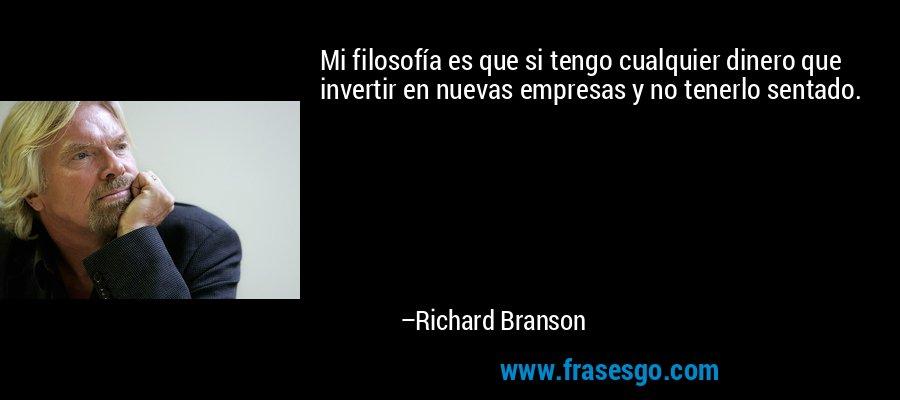 Mi filosofía es que si tengo cualquier dinero que invertir en nuevas empresas y no tenerlo sentado. – Richard Branson