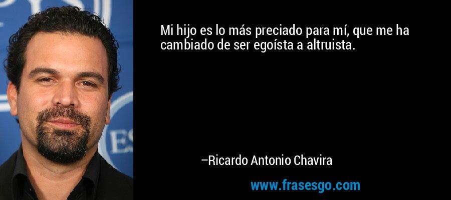 Mi hijo es lo más preciado para mí, que me ha cambiado de ser egoísta a altruista. – Ricardo Antonio Chavira