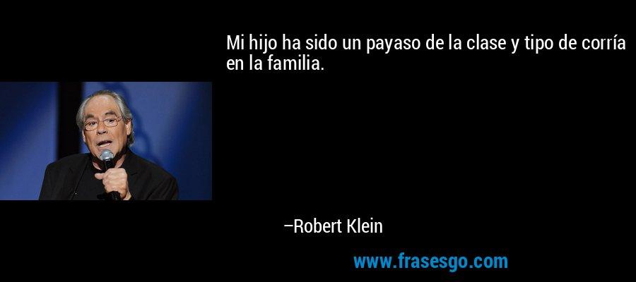 Mi hijo ha sido un payaso de la clase y tipo de corría en la familia. – Robert Klein
