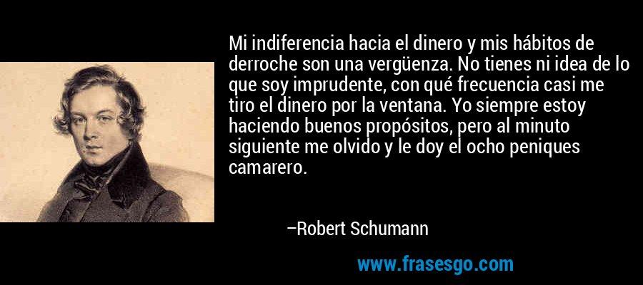 Mi indiferencia hacia el dinero y mis hábitos de derroche son una vergüenza. No tienes ni idea de lo que soy imprudente, con qué frecuencia casi me tiro el dinero por la ventana. Yo siempre estoy haciendo buenos propósitos, pero al minuto siguiente me olvido y le doy el ocho peniques camarero. – Robert Schumann