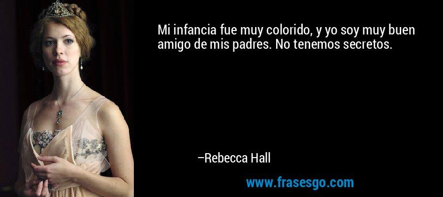 Mi infancia fue muy colorido, y yo soy muy buen amigo de mis padres. No tenemos secretos. – Rebecca Hall