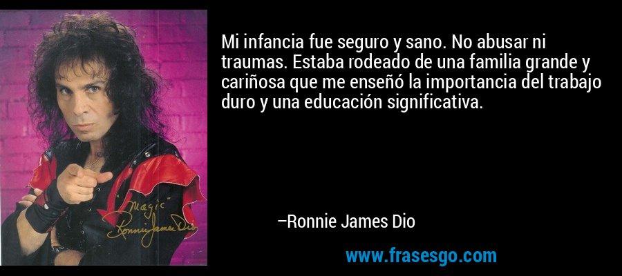 Mi infancia fue seguro y sano. No abusar ni traumas. Estaba rodeado de una familia grande y cariñosa que me enseñó la importancia del trabajo duro y una educación significativa. – Ronnie James Dio