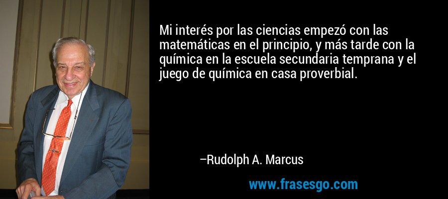Mi interés por las ciencias empezó con las matemáticas en el principio, y más tarde con la química en la escuela secundaria temprana y el juego de química en casa proverbial. – Rudolph A. Marcus