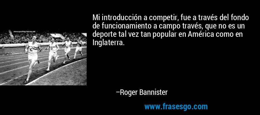 Mi introducción a competir, fue a través del fondo de funcionamiento a campo través, que no es un deporte tal vez tan popular en América como en Inglaterra. – Roger Bannister