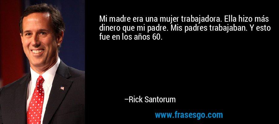 Mi madre era una mujer trabajadora. Ella hizo más dinero que mi padre. Mis padres trabajaban. Y esto fue en los años 60. – Rick Santorum