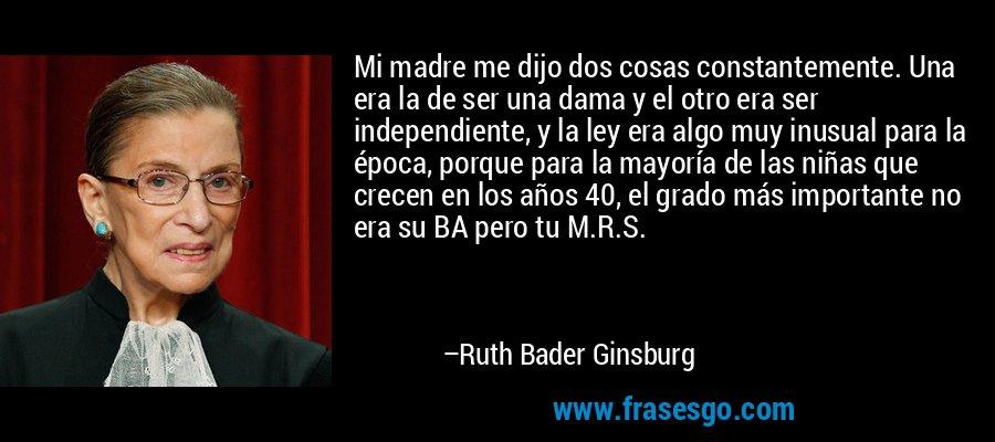 Mi madre me dijo dos cosas constantemente. Una era la de ser una dama y el otro era ser independiente, y la ley era algo muy inusual para la época, porque para la mayoría de las niñas que crecen en los años 40, el grado más importante no era su BA pero tu M.R.S. – Ruth Bader Ginsburg