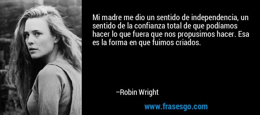 Mi madre me dio un sentido de independencia, un sentido de la confianza total de que podíamos hacer lo que fuera que nos propusimos hacer. Esa es la forma en que fuimos criados. – Robin Wright