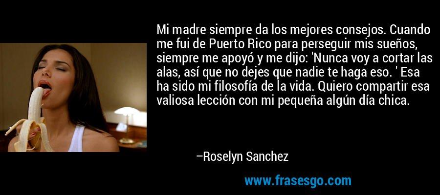 Mi madre siempre da los mejores consejos. Cuando me fui de Puerto Rico para perseguir mis sueños, siempre me apoyó y me dijo: 'Nunca voy a cortar las alas, así que no dejes que nadie te haga eso. ' Esa ha sido mi filosofía de la vida. Quiero compartir esa valiosa lección con mi pequeña algún día chica. – Roselyn Sanchez